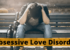 What is Obsessive Love Disorder? Causes and Treatment